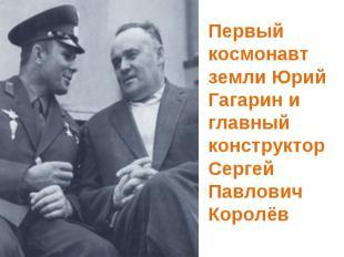Первый космонавт земли Юрий Гагарин и главный конструктор Сергей Павлович Королё