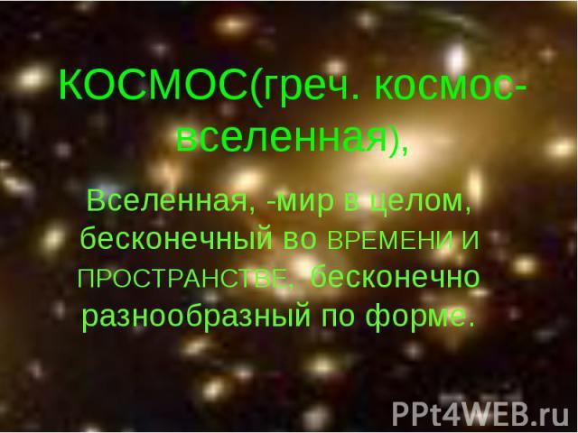 КОСМОС(греч. космос-вселенная), Вселенная, -мир в целом, бесконечный во ВРЕМЕНИ И ПРОСТРАНСТВЕ, бесконечно разнообразный по форме.
