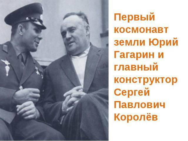Первый космонавт земли Юрий Гагарин и главный конструктор Сергей Павлович Королёв