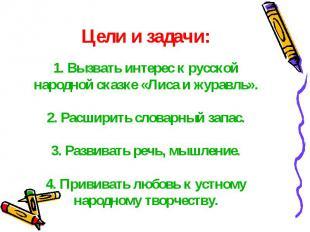 Цели и задачи:1. Вызвать интерес к русской народной сказке «Лиса и журавль».2. Р