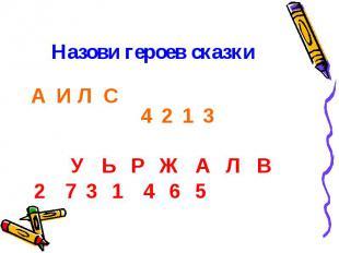 Назови героев сказки А И Л С 4 2 1 3 У Ь Р Ж А Л В 2 7 3 1 4 6 5