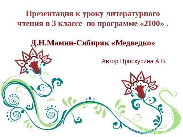 Презентация к уроку литературного чтения в 3 классе по программе «2100» .Д.Н.Мамин-Сибиряк «Медведко» Автор Проскурина А.В.