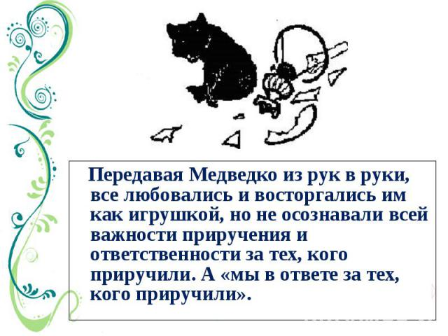 Передавая Медведко из рук в руки, все любовались и восторгались им как игрушкой, но не осознавали всей важности приручения и ответственности за тех, кого приручили. А «мы в ответе за тех, кого приручили».