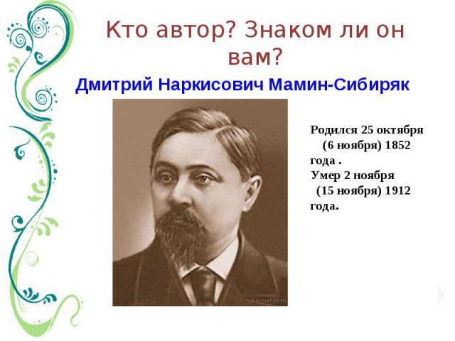 Кто автор? Знаком ли он вам? Дмитрий Наркисович Мамин-Сибиряк Родился 25 октября (6 ноября) 1852 года .Умер 2 ноября (15 ноября) 1912 года.