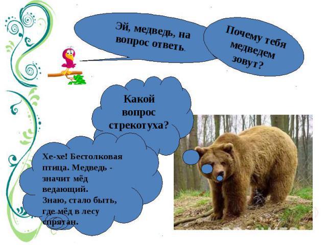 Эй, медведь, на вопрос ответь.Почему тебя медведем зовут? Какой вопрос стрекотуха? Хе-хе! Бестолковая птица. Медведь - значит мёд ведающий.Знаю, стало быть, где мёд в лесу спрятан.