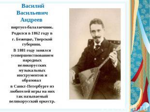 Василий Васильевич Андреев виртуоз-балалаечник. Родился в 1862 году в г. Бежецке