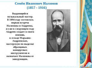 Семён Иванович Налимов (1857 - 1916) Выдающийся музыкальный мастер. В 1894 году