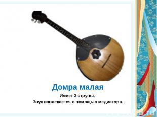 Домра малая Имеет 3 струны. Звук извлекается с помощью медиатора.