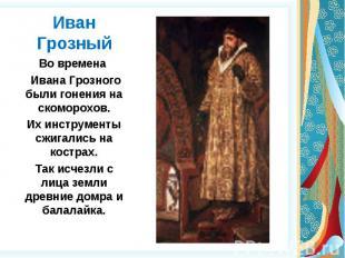 Иван Грозный Во времена Ивана Грозного были гонения на скоморохов.Их инструменты