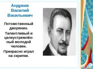 АндреевВасилий Васильевич Потомственный дворянин.Талантливый и целеустремлён-ный