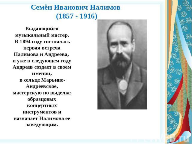 Семён Иванович Налимов (1857 - 1916) Выдающийся музыкальный мастер. В 1894 году состоялась первая встреча Налимова и Андреева, и уже в следующем году Андреев создает в своем имении, в сельце Марьино-Андреевское, мастерскую по выделке образцовых конц…