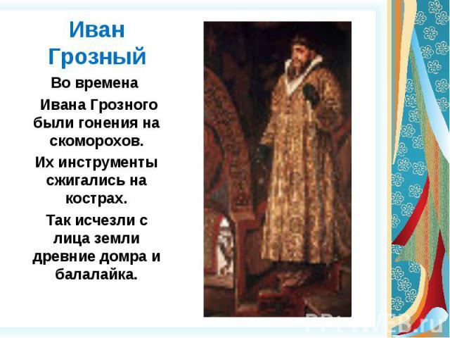 Иван Грозный Во времена Ивана Грозного были гонения на скоморохов.Их инструменты сжигались на кострах.Так исчезли с лица земли древние домра и балалайка.