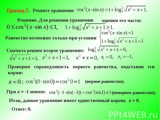 Пример 7. Решите уравнение Решение. Для решения уравнения оценим его части: Равенство возможно только при условииСначала решим второе уравнение: Проверим справедливость первого равенства, подставив эти корни:Итак, данное уравнение имеет единственный…