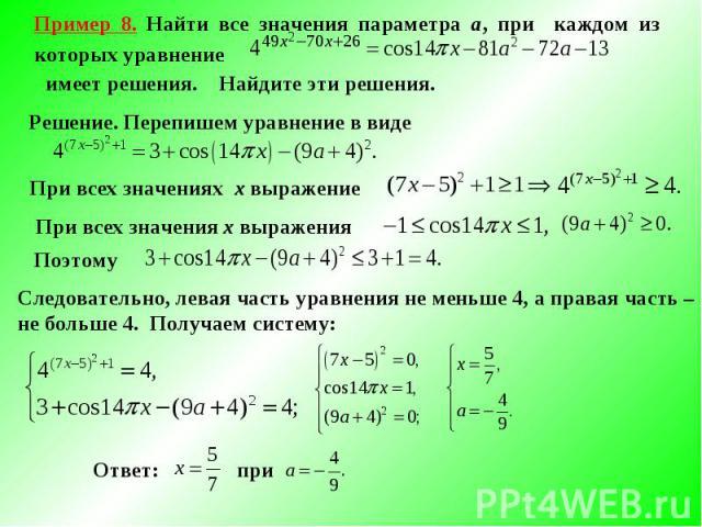 Пример 8. Найти все значения параметра а, при каждом из которых уравнение имеет решения. Найдите эти решения.Решение. Перепишем уравнение в виде При всех значениях х выражение При всех значения х выражения Следовательно, левая часть уравнения не мен…