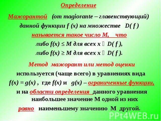 Определение Мажорантой (от magiorante – главенствующий) данной функции f (х) на множестве D( f ) называется такое число М, чтолибо f(х) ≤ М для всех х ϵ D( f ),либо f(х) ≥ М для всех х ϵ D( f ).Метод мажорант или метод оценкииспользуется (чаще всего…