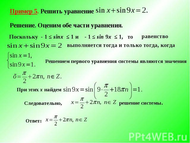 Пример 5. Решить уравнение Решение. Оценим обе части уравнения. Поскольку - 1 ≤ sinx ≤ 1 и - 1 ≤ sin 9x ≤ 1, то выполняется тогда и только тогда, когда Решением первого уравнения системы являются значения