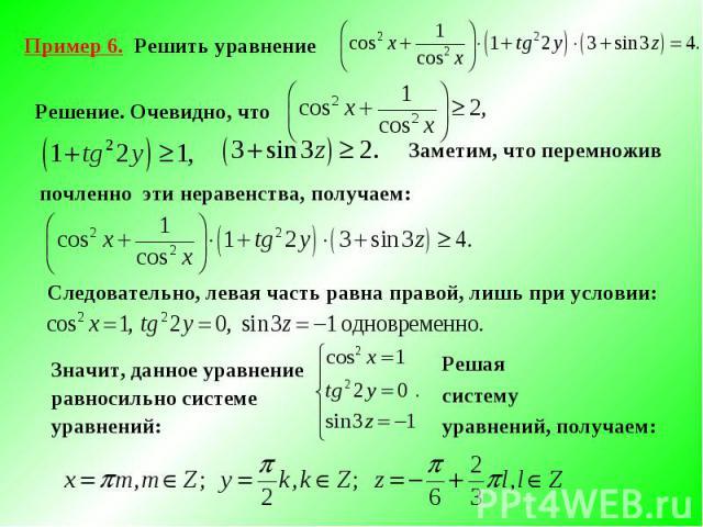 Пример 6. Решить уравнение Решение. Очевидно, что Заметим, что перемноживпочленно эти неравенства, получаем:Следовательно, левая часть равна правой, лишь при условии: Значит, данное уравнение равносильно системе уравнений: Решаясистемууравнений, получаем: