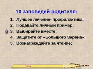 10 заповедей родителя: Лучшее лечение- профилактика;Подавайте личный пример;Выби