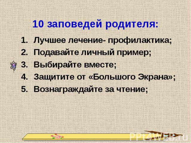 10 заповедей родителя: Лучшее лечение- профилактика;Подавайте личный пример;Выбирайте вместе;Защитите от «Большого Экрана»;Вознаграждайте за чтение;
