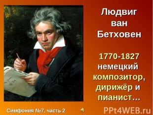 Людвиг ван Бетховен1770-1827немецкий композитор, дирижёр и пианист… Симфония №7,