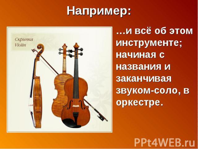 Например: …и всё об этом инструменте; начиная с названия и заканчивая звуком-соло, в оркестре.