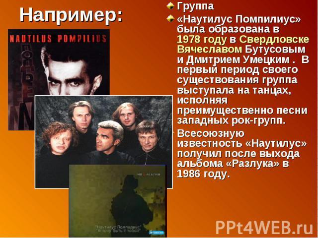 Например: Группа «Наутилус Помпилиус» была образована в 1978 году в Свердловске Вячеславом Бутусовым и Дмитрием Умецким. В первый период своего существования группа выступала на танцах, исполняя преимущественно песни западных рок-групп.Всесоюзную и…