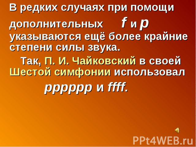 В редких случаях при помощи дополнительных f и p указываются ещё более крайние степени силы звука. Так, П. И. Чайковский в своей Шестой симфонии использовал pppppp и ffff.
