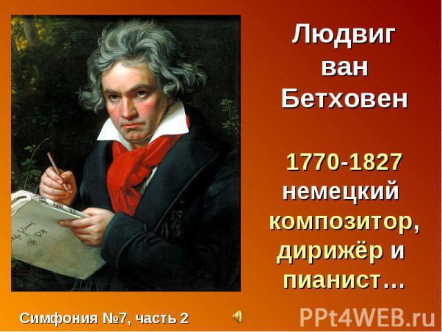 Людвиг ван Бетховен1770-1827немецкий композитор, дирижёр и пианист… Симфония №7, часть 2