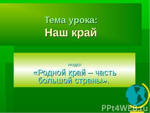 Тема урока:Наш край РАЗДЕЛ«Родной край – часть большой страны».