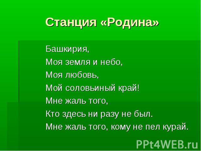 Станция «Родина» Башкирия, Моя земля и небо, Моя любовь, Мой соловьиный край! Мне жаль того, Кто здесь ни разу не был. Мне жаль того, кому не пел курай.