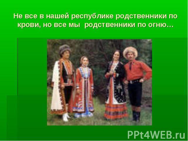 Не все в нашей республике родственники по крови, но все мы родственники по огню…