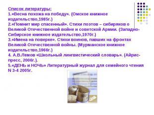Список литературы:1.«Весна похожа на победу». (Омское книжное издательство,1985г