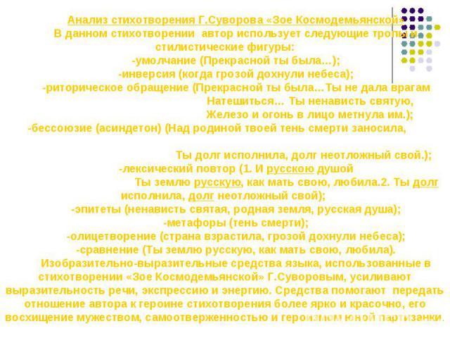 Анализ стихотворения Г.Суворова «Зое Космодемьянской»В данном стихотворении автор использует следующие тропы и стилистические фигуры:-умолчание (Прекрасной ты была…);-инверсия (когда грозой дохнули небеса);-риторическое обращение (Прекрасной ты была…