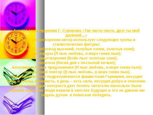 Анализ стихотворения Г. Суворова «Так часто-часто, друг ты мой далекий…»В дано стихотворении автор использует следующие тропы и стилистические фигуры:-эпитеты (небосвод высокий, голубые сопки, золотые соки);-метафоры (Я пью любовь, я море гнева пью)…