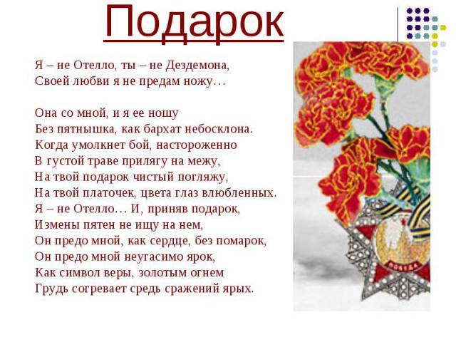 ПодарокЯ – не Отелло, ты – не Дездемона, Своей любви я не предам ножу… Она со мной, и я ее ношуБез пятнышка, как бархат небосклона.Когда умолкнет бой, настороженноВ густой траве прилягу на межу, На твой подарок чистый погляжу, На твой платочек, цвет…