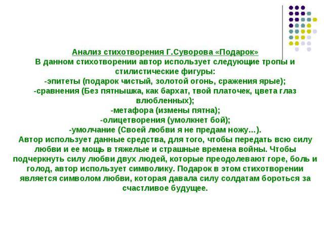 Анализ стихотворения Г.Суворова «Подарок»В данном стихотворении автор использует следующие тропы и стилистические фигуры:-эпитеты (подарок чистый, золотой огонь, сражения ярые);-сравнения (Без пятнышка, как бархат, твой платочек, цвета глаз влюбленн…