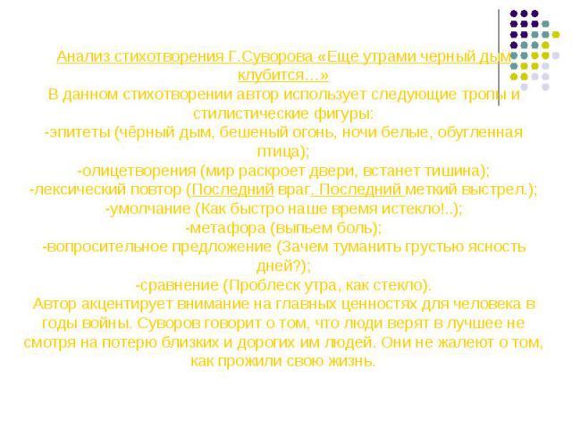 Анализ стихотворения Г.Суворова «Еще утрами черный дым клубится…»В данном стихотворении автор использует следующие тропы и стилистические фигуры:-эпитеты (чёрный дым, бешеный огонь, ночи белые, обугленная птица);-олицетворения (мир раскроет двери, в…