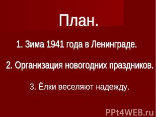 План.1. Зима 1941 года в Ленинграде.2. Организация новогодних праздников.3. Ёлки