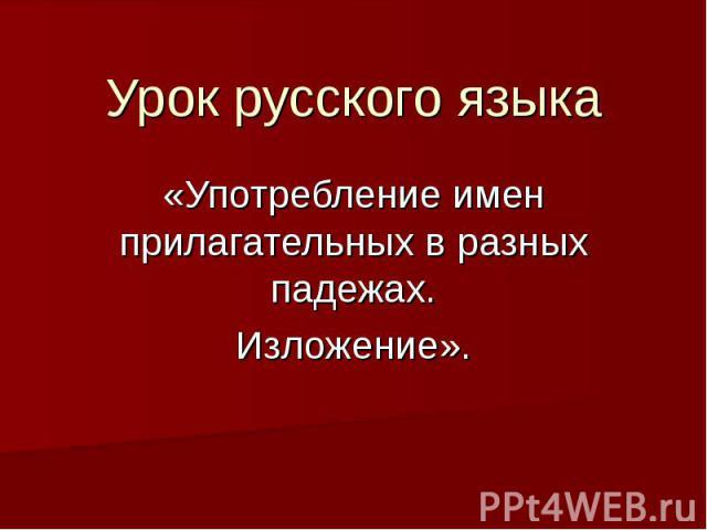 Урок русского языка «Употребление имен прилагательных в разных падежах.Изложение».