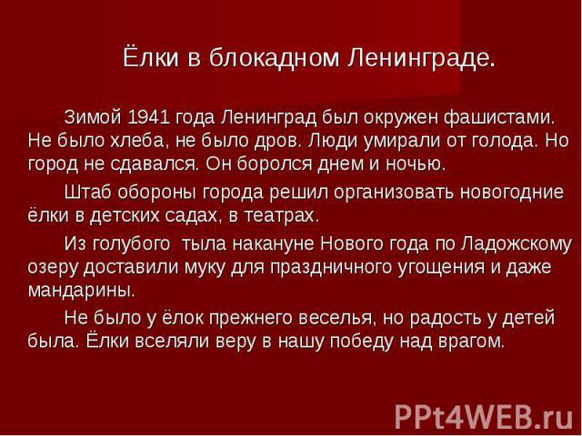 Ёлки в блокадном Ленинграде.Зимой 1941 года Ленинград был окружен фашистами. Не было хлеба, не было дров. Люди умирали от голода. Но город не сдавался. Он боролся днем и ночью.Штаб обороны города решил организовать новогодние ёлки в детских садах, в…