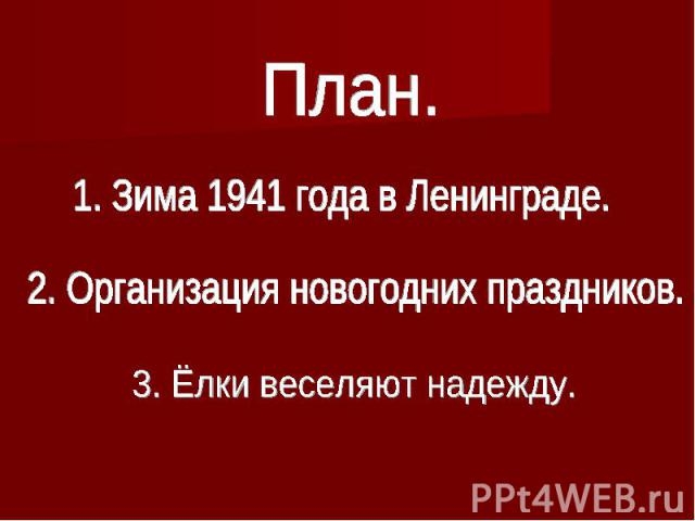 План.1. Зима 1941 года в Ленинграде.2. Организация новогодних праздников.3. Ёлки веселяют надежду.