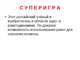 С У П Е Р И Г Р А Этот российский учёный и изобретатель в области аэро- и ракето