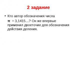2 задание Кто автор обозначения числа  π = 3,1415…? Он же впервые применил двое