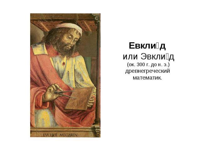 Евклид или Эвклид (ок. 300г. дон.э.)древнегреческий математик.