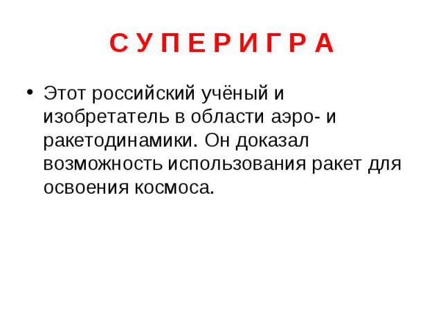 С У П Е Р И Г Р А Этот российский учёный и изобретатель в области аэро- и ракетодинамики. Он доказал возможность использования ракет для освоения космоса.