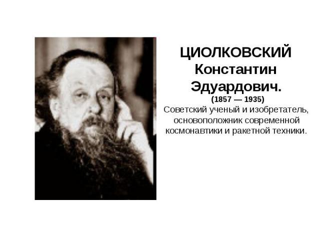 ЦИОЛКОВСКИЙ Константин Эдуардович. (1857 — 1935)Советский ученый и изобретатель, основоположник современной космонавтики и ракетной техники.