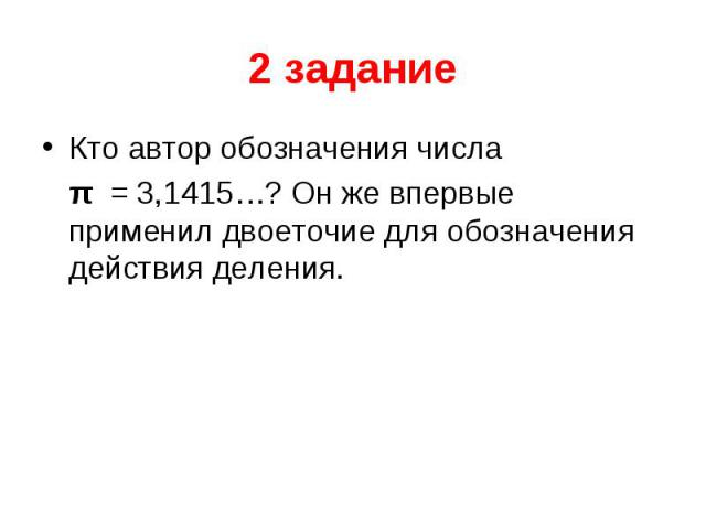 2 задание Кто автор обозначения числа  π = 3,1415…? Он же впервые применил двоеточие для обозначения действия деления.