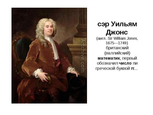 сэр Уильям Джонс (англ. Sir William Jones, 1675—1749) британский (валлийский) математик, первый обозначил число пи греческой буквой π...