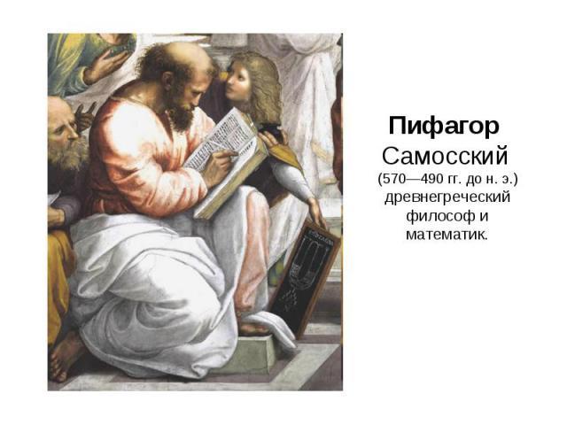 Пифагор Самосский (570—490 гг. до н.э.) древнегреческий философ и математик.