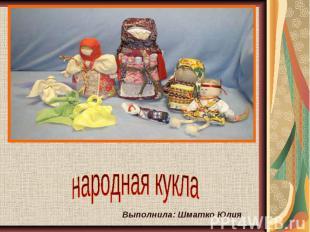 Традиционная русская народная кукла Выполнила: Шматко Юлия